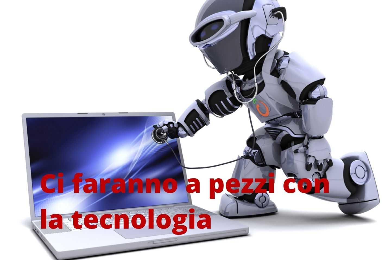 Ci faranno a pezzi con la tecnologia